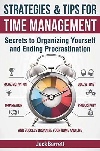 Compare Textbook Prices for Strategies and Tips for Time Management: Secrets to Organizing Yourself and Ending Procrastination Focus, Motivation, Organization, Goal Setting, Productivity, and Success Organizing Your Home  ISBN 9781089126386 by Barrett, Jack,Barrett, Jack