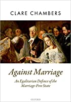 Against Marriage: An Egalitarian Defence of the Marriage-Free State (Oxford Political Theory)