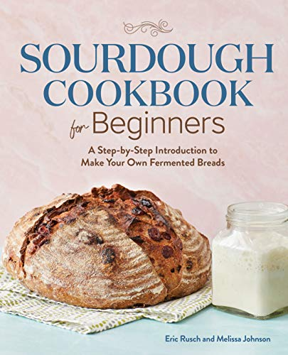 Sourdough Cookbook for Beginners: A Step-by-Step Introduction to Make Your Own Fermented Breads