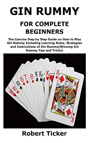 GIN RUMMY FOR COMPLETE BEGINNERS: The Concise Step by Step Guide on How to Play Gin Rummy Including Learning Rules Strategies and Instructions of Gin RummyWinning Gin Rummy Tips and Tricks