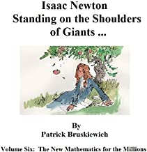 Isaac Newton ... Standing on the Shoulders of Giants (The New Mathematics for the Millions Book 6)