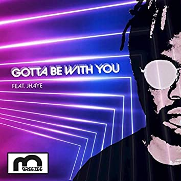 GOTTA BE WITH YOU