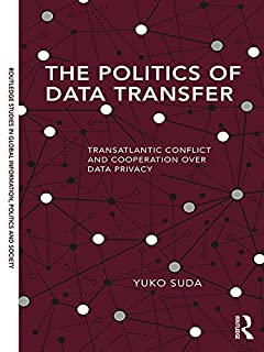 The Politics of Data Transfer: Transatlantic Conflict and Cooperation over Data Privacy (Routledge Studies in Global Information, Politics and Society)