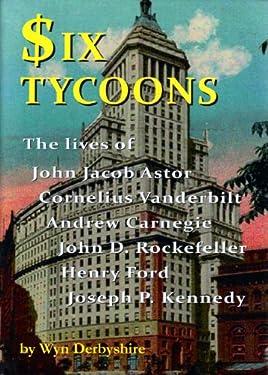 Six Tycoons: The Lives of John Jacob Astor, Cornelius Vanderbilt, Andrew Carnegie, John D. Rockefeller, Henry Ford and Joseph P. Kennedy