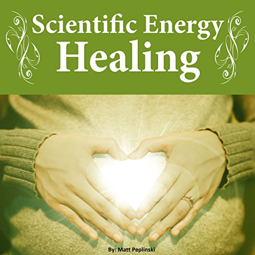 Scientific Energy Healing: A Scientific Manual of Energy Medicine & Psychic Energy audiobook cover art