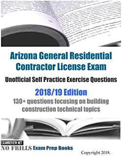 Arizona General Residential Contractor License Exam Unofficial Self Practice Exercise Questions 2018/19 Edition: 130+ questions focusing on building construction technical topics