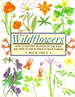Wildflowers: How to Identify Flowers in the Wild and How to Grow Them in Your Garden