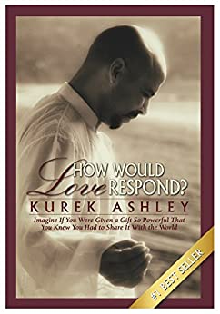 [Kurek Ashley]のHow Would Love Respond?: Imagine If You Were Given a Gift So Powerful That You Knew You Had to Share It With the World (English Edition)