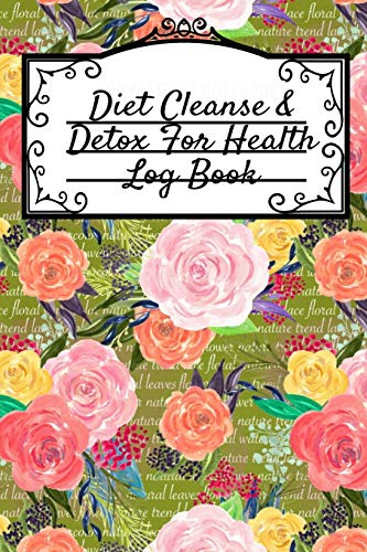 Diet Cleanse & Detox For Health Log Book: Daily Health Record Keeper And Tracker Book For A Fit, Zen & Happy Lifestyle