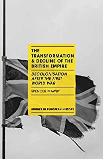 The Transformation and Decline of the British Empire: Decolonisation After the First World War (Studies in European History)