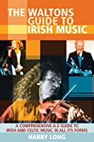 The Waltons Guide to Irish Music: A Comprehensive A-Z Guide to Irish And Celtic Music In All Its Forms