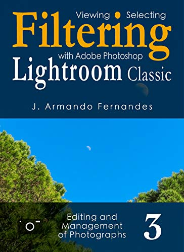 Viewing, Selecting and Filtering of Photographs: with Adobe Photoshop Lightroom Classic software (Editing and Management of Photographs Book 3) (English Edition)
