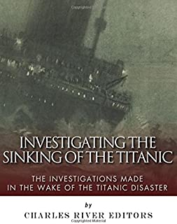 Investigating the Sinking of the Titanic: The Investigations Made in the Wake of the Titanic Disaster