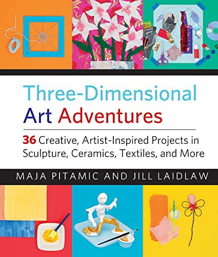 Three-Dimensional Art Adventures: 36 Creative, Artist-Inspired Projects in Sculpture, Ceramics, Textiles, and More