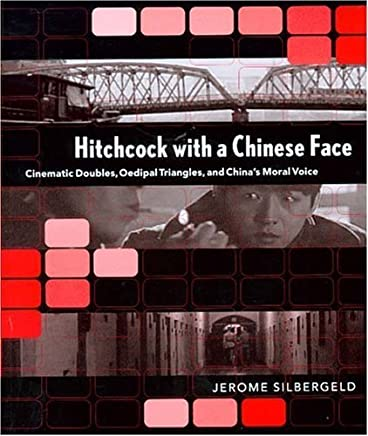 Hitchcock with a Chinese Face: Cinematic Doubles, Oedipal Triangles, and Chinas Moral Voice by Jerome Silbergeld(2004-08-01)
