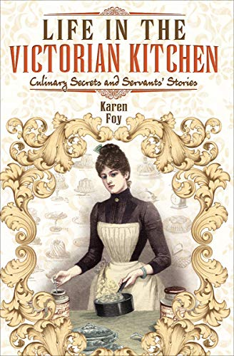 Amazon Com Life In The Victorian Kitchen Culinary Secrets And Servants Stories Ebook Foy Karen Kindle Store
