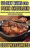 50 Dry Rubs for Pork Shoulder: BBQ Pork Shoulder Recipes, Pork Shoulder Seasoning, Oven & Crock Pot...
