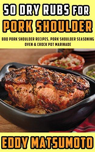 50 Dry Rubs for Pork Shoulder: BBQ Pork Shoulder Recipes, Pork Shoulder Seasoning, Oven & Crock Pot Marinade (English Edition)