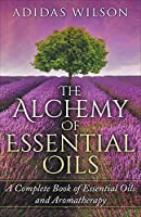 The Alchemy of Essential Oils - A Complete Book of Essential Oils and Aromatherapy