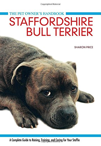 Staffordshire Bull Terrier: A Complete Guide to Raising, Training and Caring for Your Staffie (Pet Owners Manual)