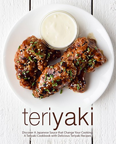 Teriyaki: Discover A Japanese Sauce that Change Your Cooking: A Teriyaki Cookbook with Delicious Teriyaki Recipes (2nd Edition)