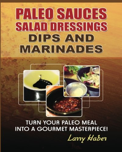 Paleo Sauces, Salad Dressings, Dips and Marinades: Turn Your Paleo Meal Into A Gourmet Masterpiece
