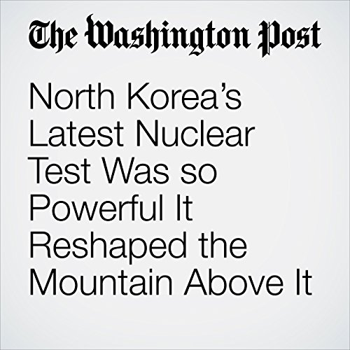 North Korea's Latest Nuclear Test Was so Powerful It Reshaped the Mountain Above It copertina