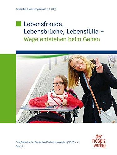 Lebensfreude, Lebensbrüche, Lebensfülle: Wege entstehen beim Gehen (Schriftenreihe des Deutschen Kinderhospizverein e.V.)