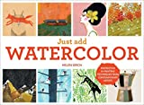 Just Add Watercolor: Inspiration and Painting Techniques from Contemporary Artists by Helen Birch (2015-03-03)