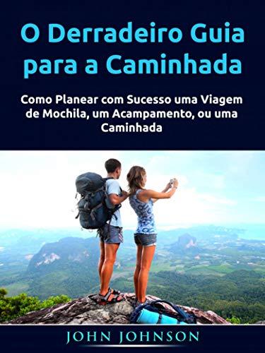 O Derradeiro Guia para a Caminhada: Como Planear com Sucesso uma Viagem de Mochila, um Acampamento, ou uma Caminhada (Portuguese Edition)