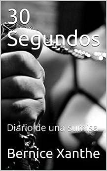 30 Segundos: Diario de una sumisa (Spanish Edition) by [Bernice Xanthe]