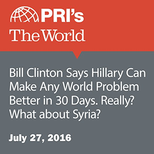 Bill Clinton Says Hillary Can Make Any World Problem Better in 30 Days. Really? What about Syria? audiobook cover art