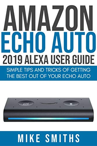 Amazon Echo Auto:2019 Alexa User Guide: Simple Tips and Tricks of Getting the Best out of your Echo Auto (English Edition)
