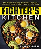 The Fighter's Kitchen: 100 Muscle-Building, Fat Burning Recipes, with Meal Plans to Sculpt Your Warrior