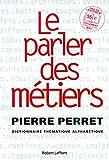 Le parler des métiers - Dictionnaire thématique des métiers - Robert Laffont - 13/11/2003