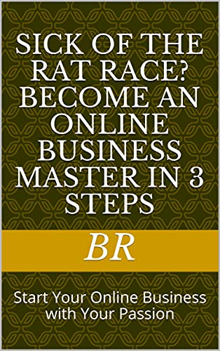 Sick of The Rat Race? Become An Online Business Master In 3 Steps: Start Your Online Business with Your Passion (English Edition)