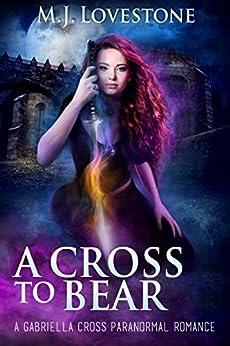 A Cross to Bear: A Gabriella Cross Paranormal Romance by [M.J. Lovestone]
