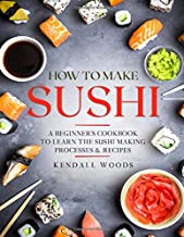 How to Make Sushi: A Beginner's Cookbook to Learn the Sushi Making Processes & Recipes