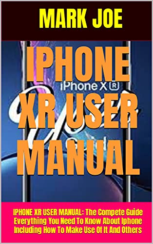 IPHONE XR USER MANUAL: IPHONE XR USER MANUAL: The Compete Guide Everything You Need To Know About Iphone Including How To Make Use Of It And Others (English Edition)