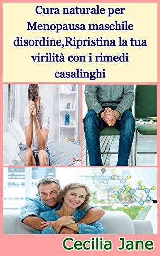 Cura naturale per Menopausa maschile disordine,Ripristina la tua virilità con i rimedi casalinghi (Italian Edition)