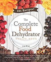 The Complete Food Dehydrator Recipe Book: 101 Dehydrator Machine Recipes For Jerky, Fruit Leather, Dehydrated Vegetables and More, plus Instructions & ... Excalibur Dehydrator, Nesco Dehydrator)