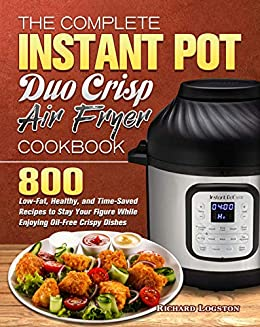The Complete Instant Pot Duo Crisp Air Fryer Cookbook: 800 Low-Fat, Healthy, and Time-Saved Recipes to Stay Your Figure While Enjoying Oil-Free Crispy Dishes 1