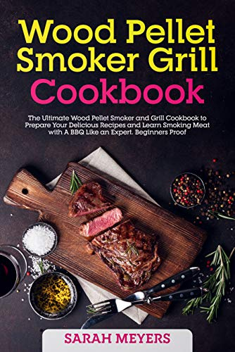 Wood Pellet Smoker Grill Cookbook: The Ultimate Cookbook to Prepare Your Delicious Recipes and Learn Smoking Meat with A BBQ Like an Expert. Beginners Proof