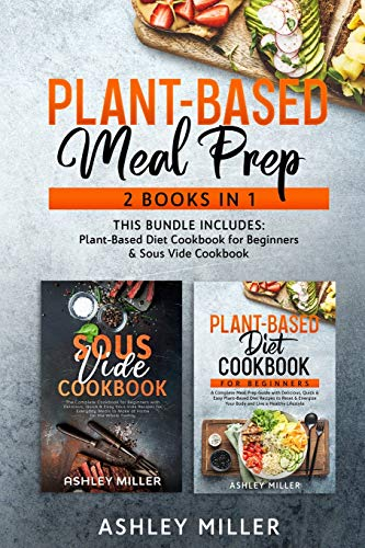 Plant Based Meal Prep: 2 Books in 1 - This Bundle Includes: Plant-Based Diet Cookbook for Beginners & Sous Vide Cookbook (Healthy Home Cooking, Band 3)
