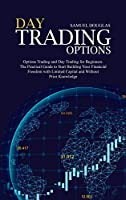 Day Trading Options: Options Trading and Day Trading for Beginners. The Practical Guide to Start Building Your Financial Freedom with Limited Capital and Without Prior Knowledge