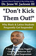 Don t Kick Them Out! Why Black & Latino Students Get Suspended So Frequently & 7 Steps to Manage And Address Negative Classroom Behavior Problems And Avoid Suspension