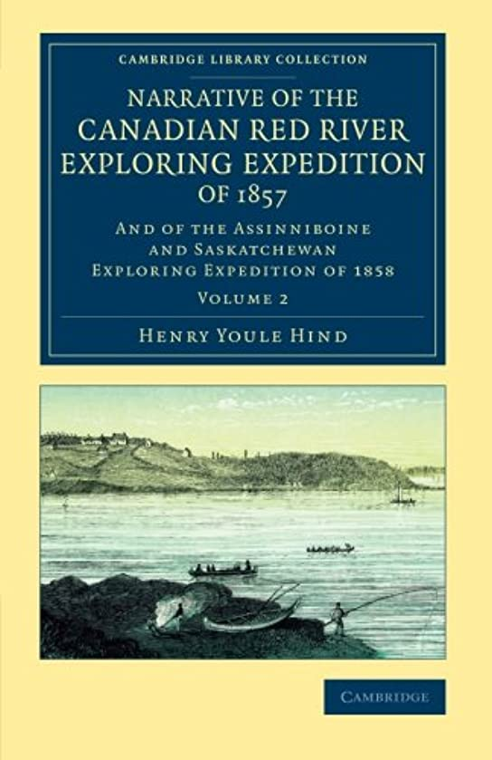 Narrative of the Canadian Red River Exploring Expedition of 1857: And of the Assinniboine and Saskatchewan Exploring Expedition of 1858 (Cambridge ... - North American History) (Volume 2)