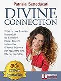 Divine Connection: Trova La Tua Essenza Liberandoti Da Emozioni, Paure, Blocchi, Superando Il Vuoto Interiore Per Realizzare Una Vita Meravigliosa