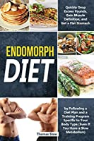 Endomorph Diet: Drop Excess Pounds and Gain Muscle Definition by Following a Diet Plan and a Training Program Specific to Your Body Type (Even If You Have a Slow Metabolism)