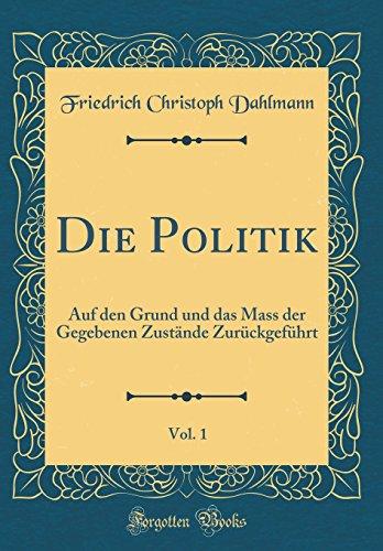 Die Politik, Vol. 1: Auf den Grund und das Mass der Gegebenen Zustände Zurückgeführt (Classic Reprint)